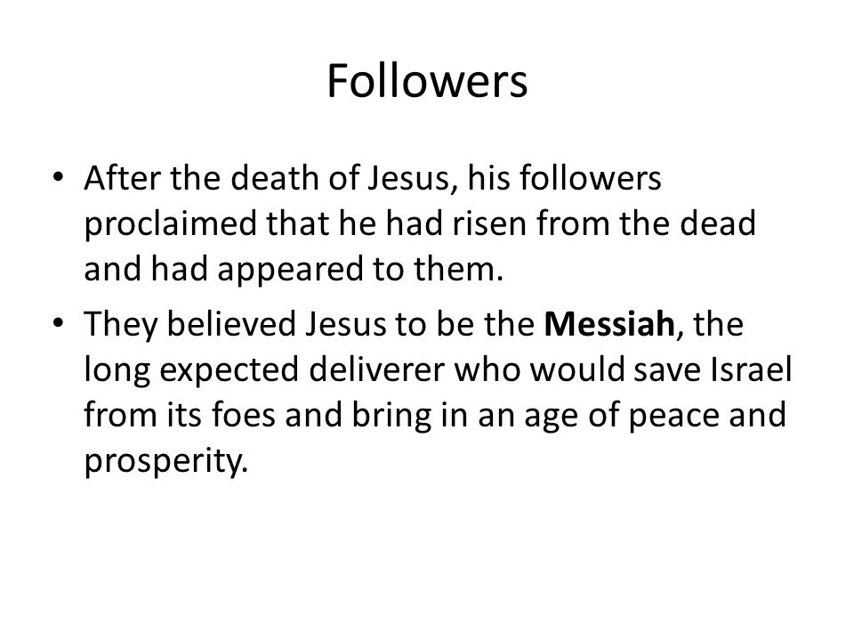 Followers After the death of Jesus, his followers proclaimed that he had risen from the dead and had appeared to them.