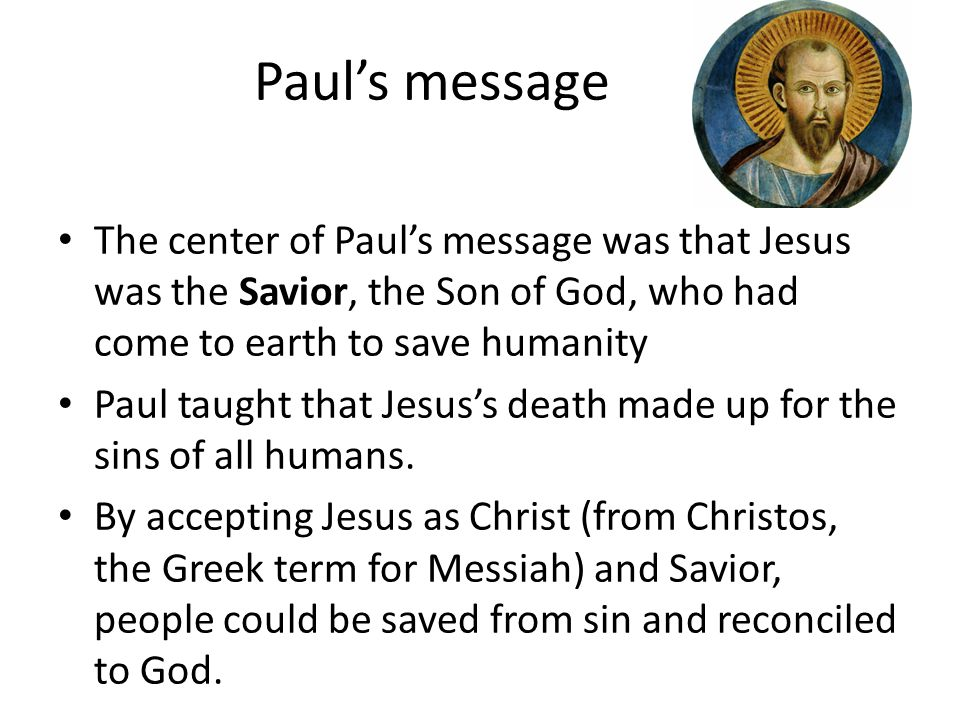 Paul's message The center of Paul's message was that Jesus was the Savior, the Son of God, who had come to earth to save humanity.