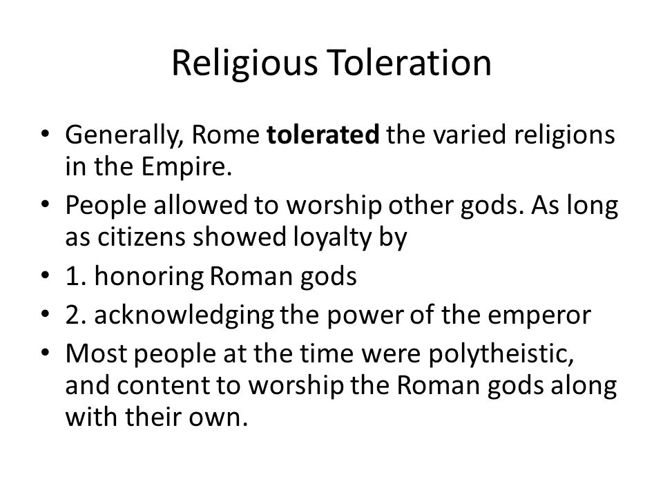 Religious Toleration Generally, Rome tolerated the varied religions in the Empire.