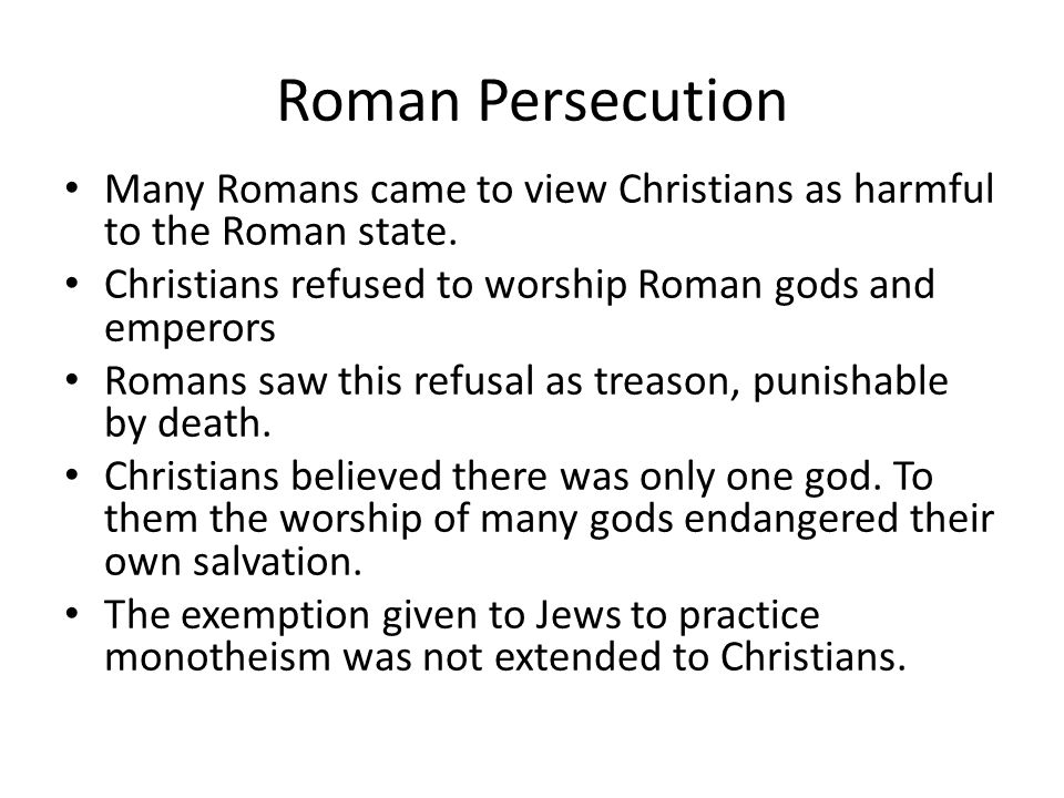 Roman Persecution Many Romans came to view Christians as harmful to the Roman state. Christians refused to worship Roman gods and emperors.