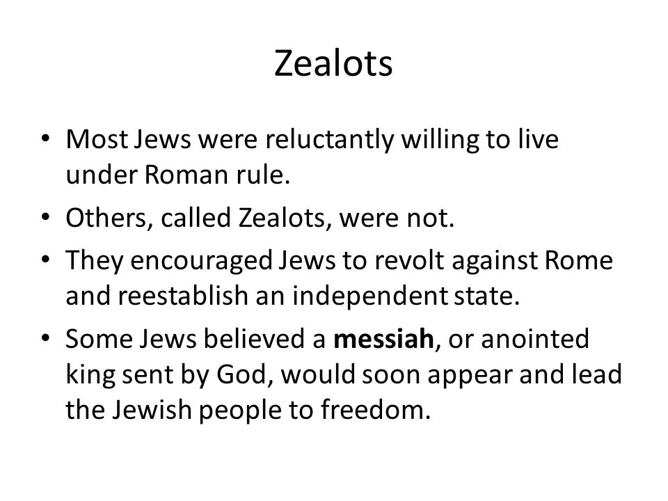 Zealots Most Jews were reluctantly willing to live under Roman rule.