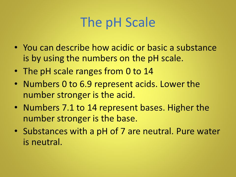 The pH Scale You can describe how acidic or basic a substance is by using the numbers on the pH scale.