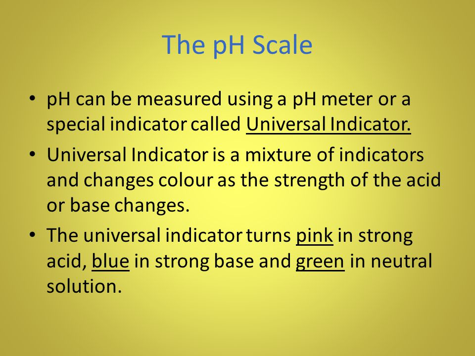 The pH Scale pH can be measured using a pH meter or a special indicator called Universal Indicator.