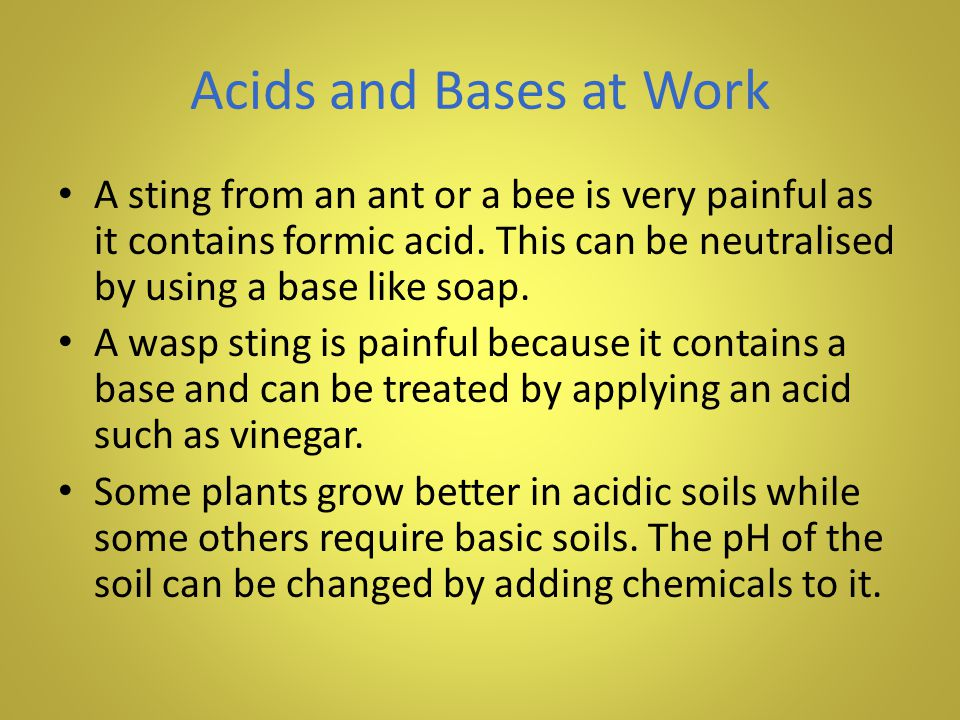 Acids and Bases at Work A sting from an ant or a bee is very painful as it contains formic acid. This can be neutralised by using a base like soap.