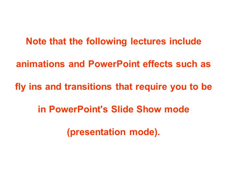 Note that the following lectures include animations and PowerPoint effects such as fly ins and transitions that require you to be in PowerPoint s Slide Show mode (presentation mode).