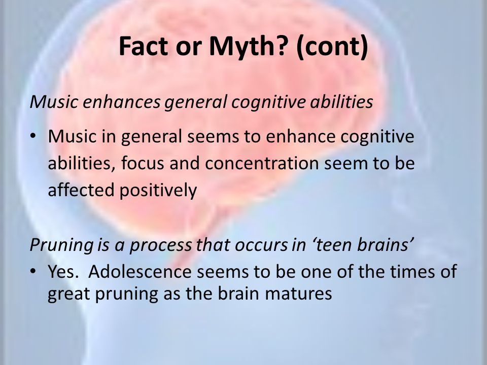 Fact or Myth (cont) Music enhances general cognitive abilities