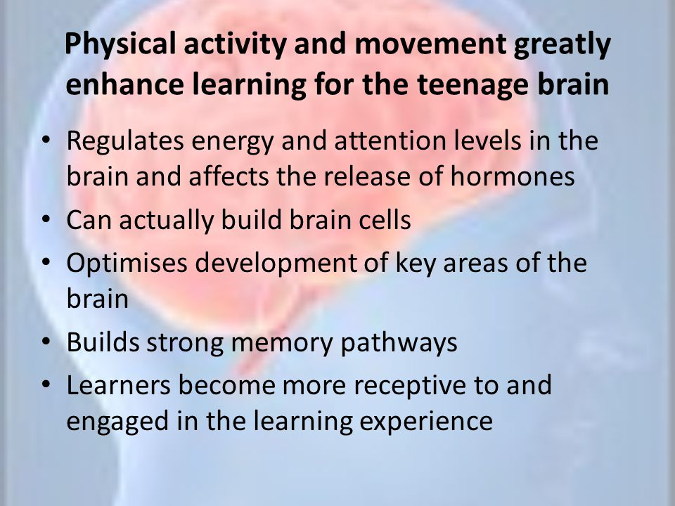 Physical activity and movement greatly enhance learning for the teenage brain