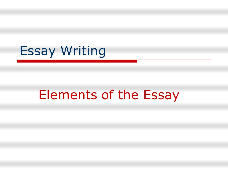 Essay Writing Elements of the Essay