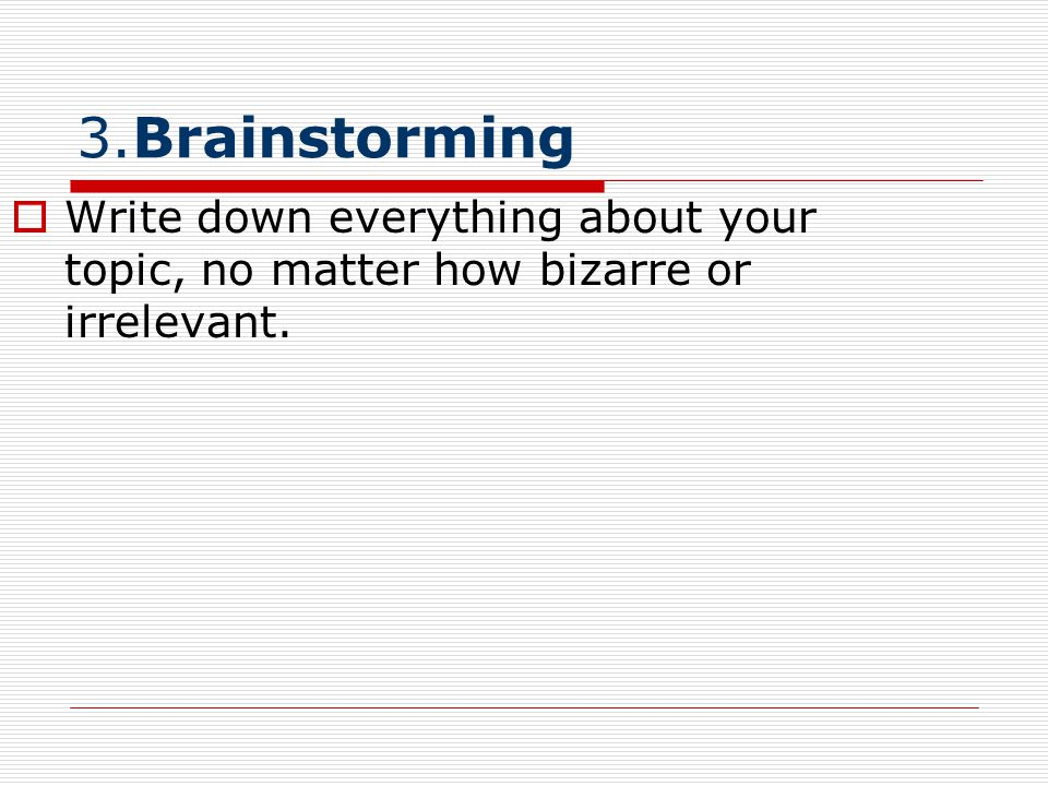 3.Brainstorming Write down everything about your topic, no matter how bizarre or irrelevant.