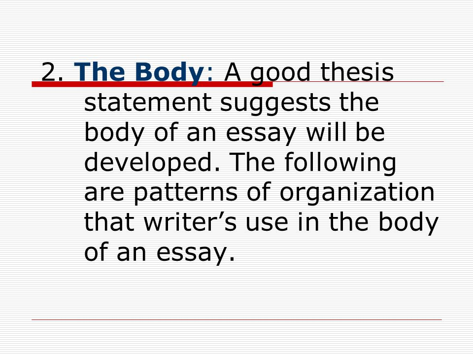 2. The Body: A good thesis statement suggests the body of an essay will be developed.