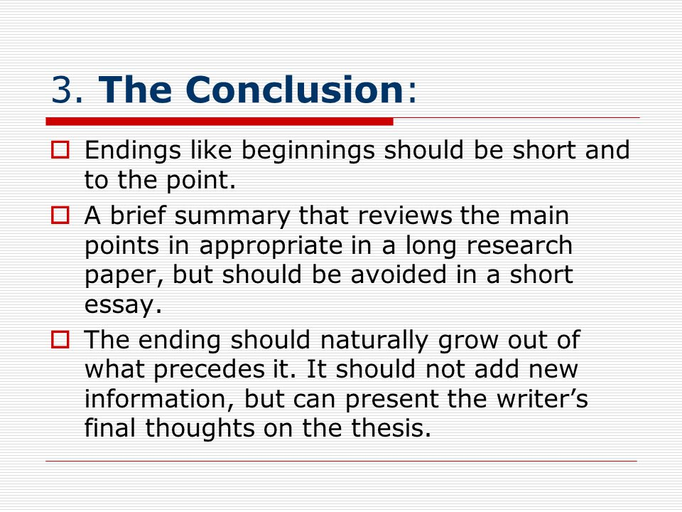 3. The Conclusion: Endings like beginnings should be short and to the point.