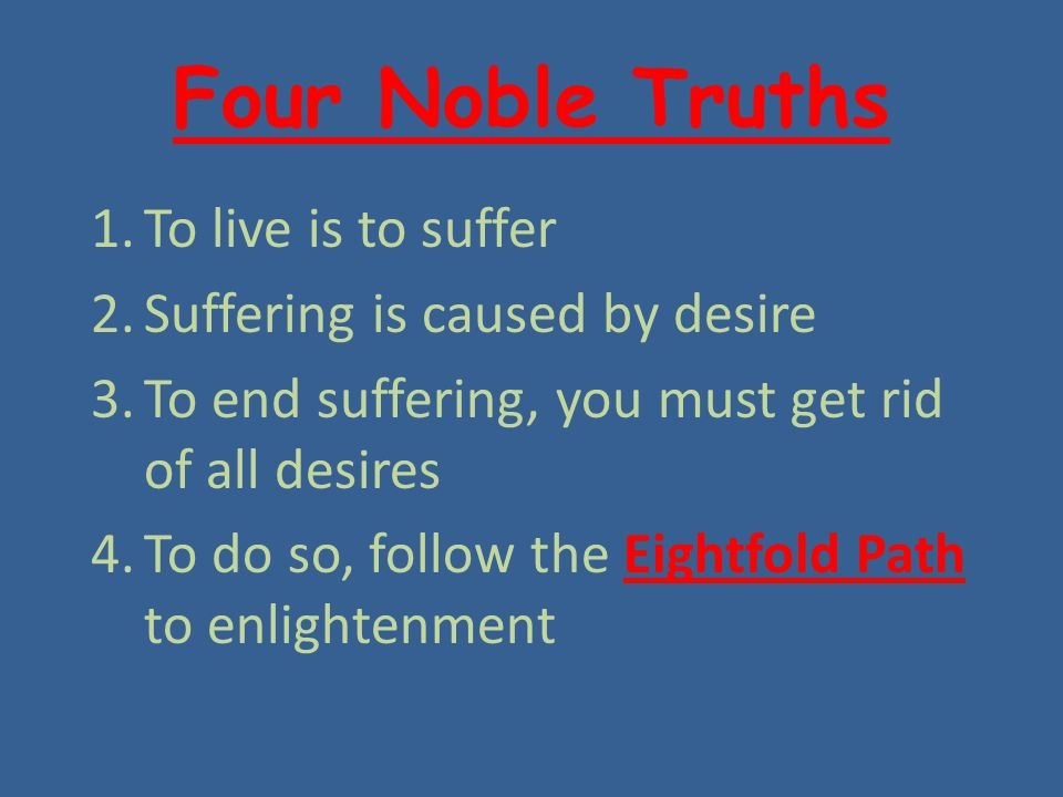 Four Noble Truths To live is to suffer Suffering is caused by desire