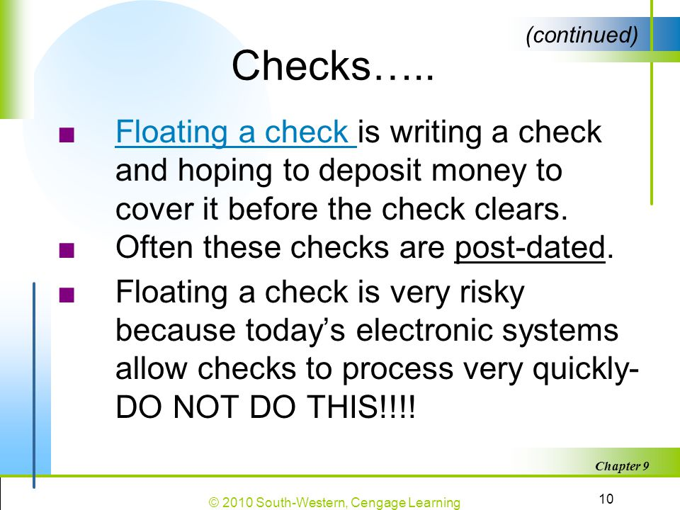 Checks….. (continued) Floating a check is writing a check and hoping to deposit money to cover it before the check clears.