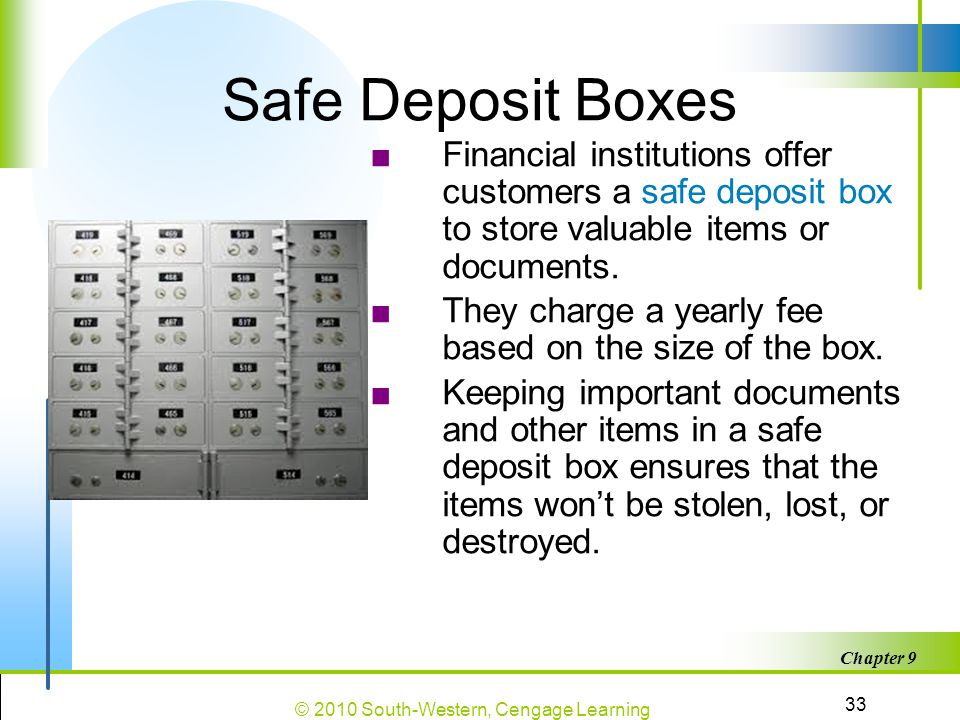Safe Deposit Boxes Financial institutions offer customers a safe deposit box to store valuable items or documents.