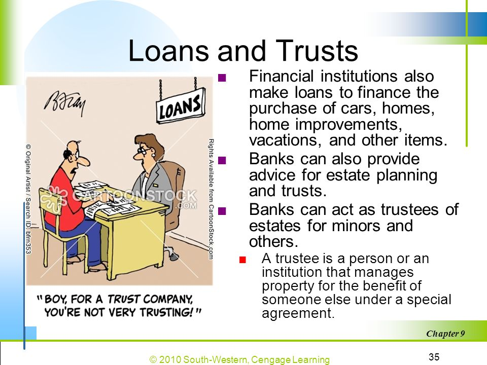 Loans and Trusts Financial institutions also make loans to finance the purchase of cars, homes, home improvements, vacations, and other items.