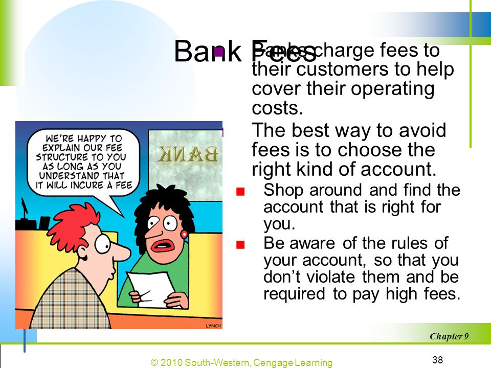 Bank Fees Banks charge fees to their customers to help cover their operating costs.