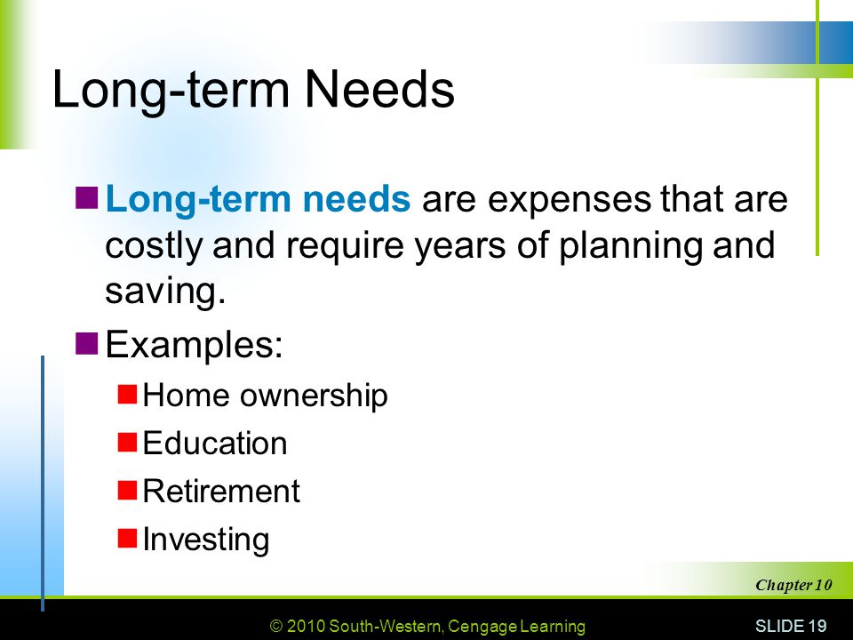 Long-term Needs Long-term needs are expenses that are costly and require years of planning and saving.