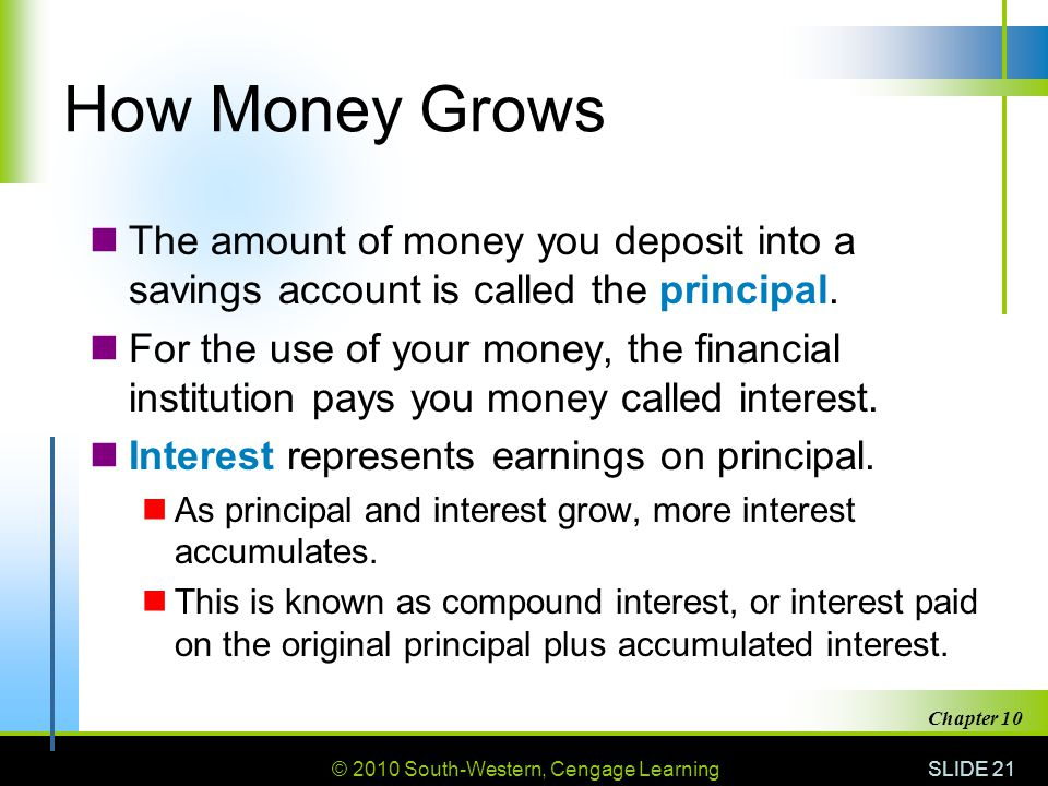How Money Grows The amount of money you deposit into a savings account is called the principal.