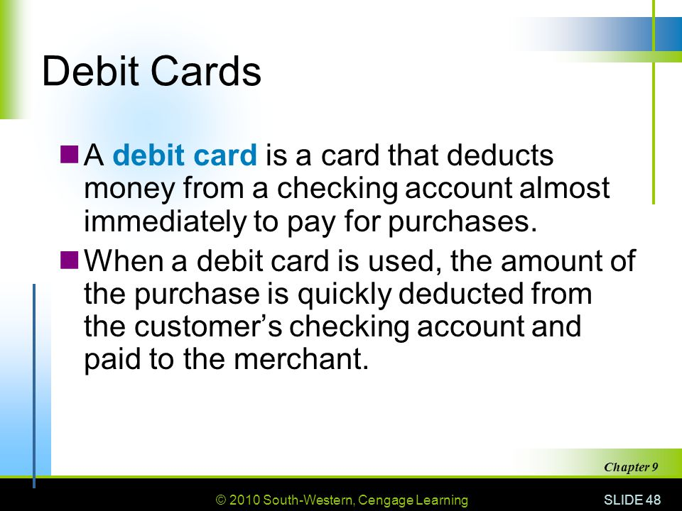 Debit Cards A debit card is a card that deducts money from a checking account almost immediately to pay for purchases.