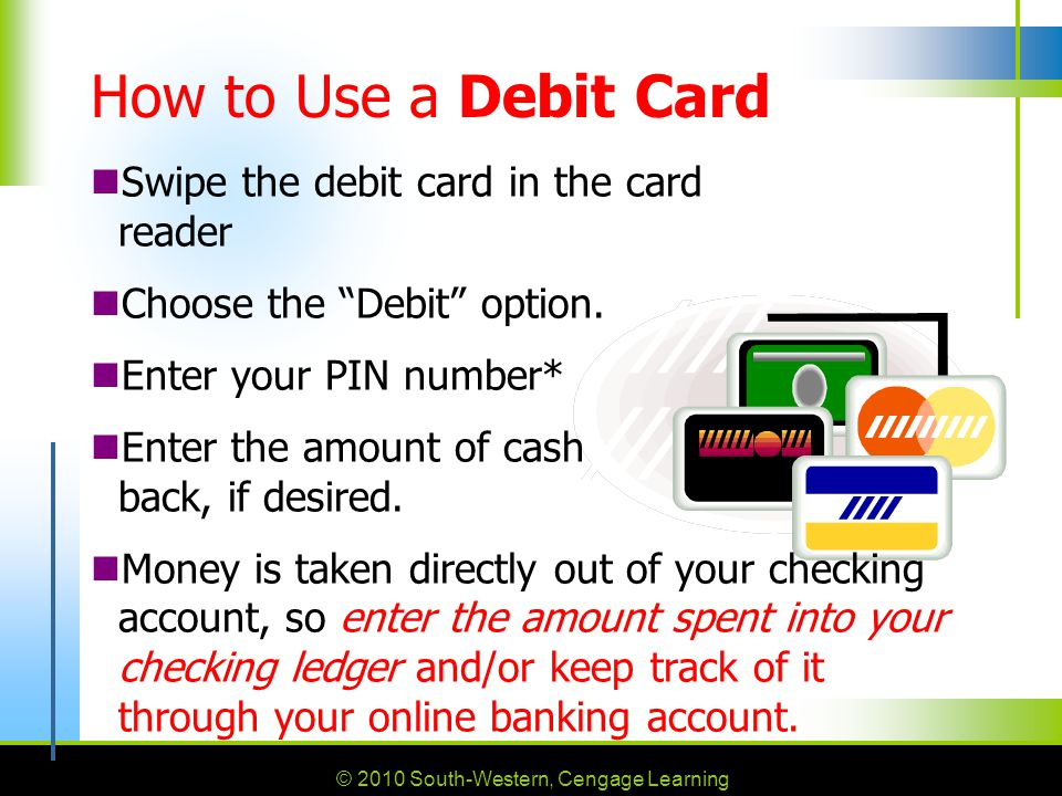 How to Use a Debit Card Swipe the debit card in the card reader