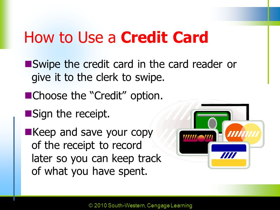How to Use a Credit Card Swipe the credit card in the card reader or give it to the clerk to swipe.