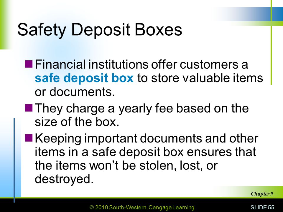 Safety Deposit Boxes Financial institutions offer customers a safe deposit box to store valuable items or documents.