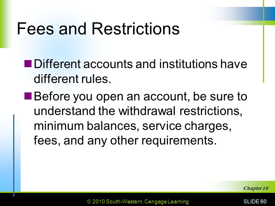 Fees and Restrictions Different accounts and institutions have different rules.