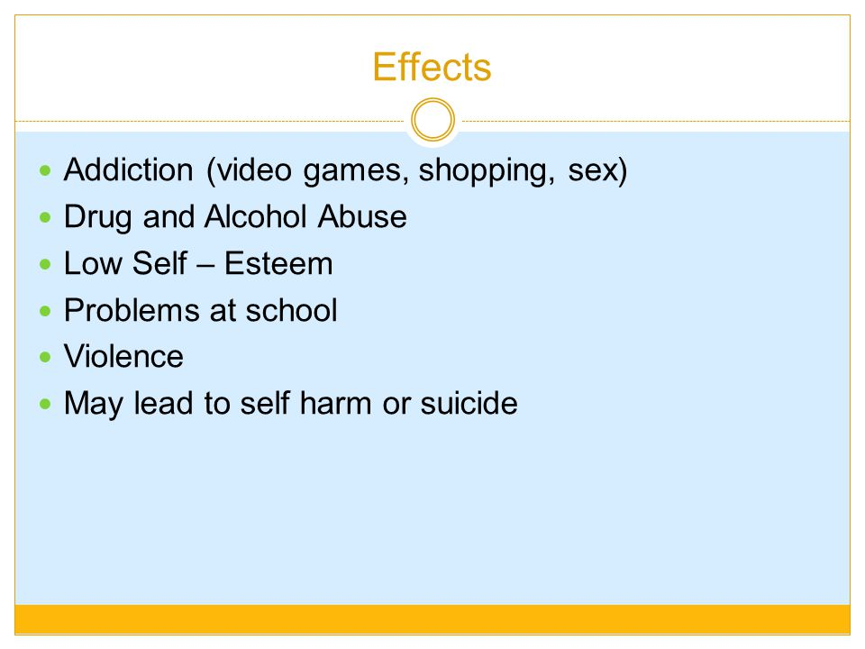 Effects Addiction (video games, shopping, sex) Drug and Alcohol Abuse