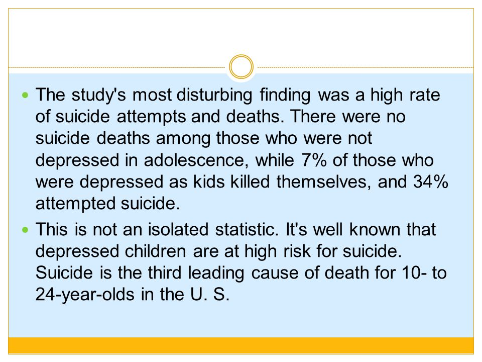 The study s most disturbing finding was a high rate of suicide attempts and deaths. There were no suicide deaths among those who were not depressed in adolescence, while 7% of those who were depressed as kids killed themselves, and 34% attempted suicide.
