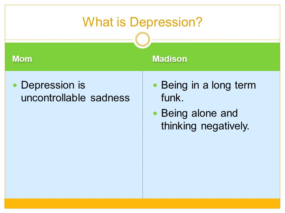 What is Depression Depression is uncontrollable sadness
