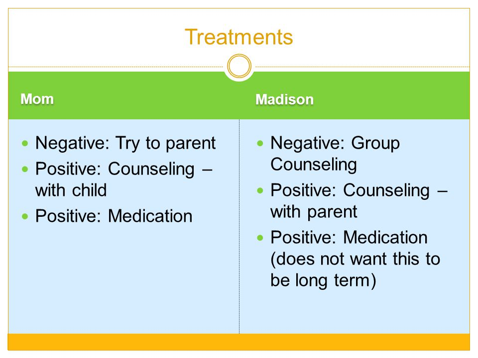 Treatments Negative: Try to parent Positive: Counseling – with child
