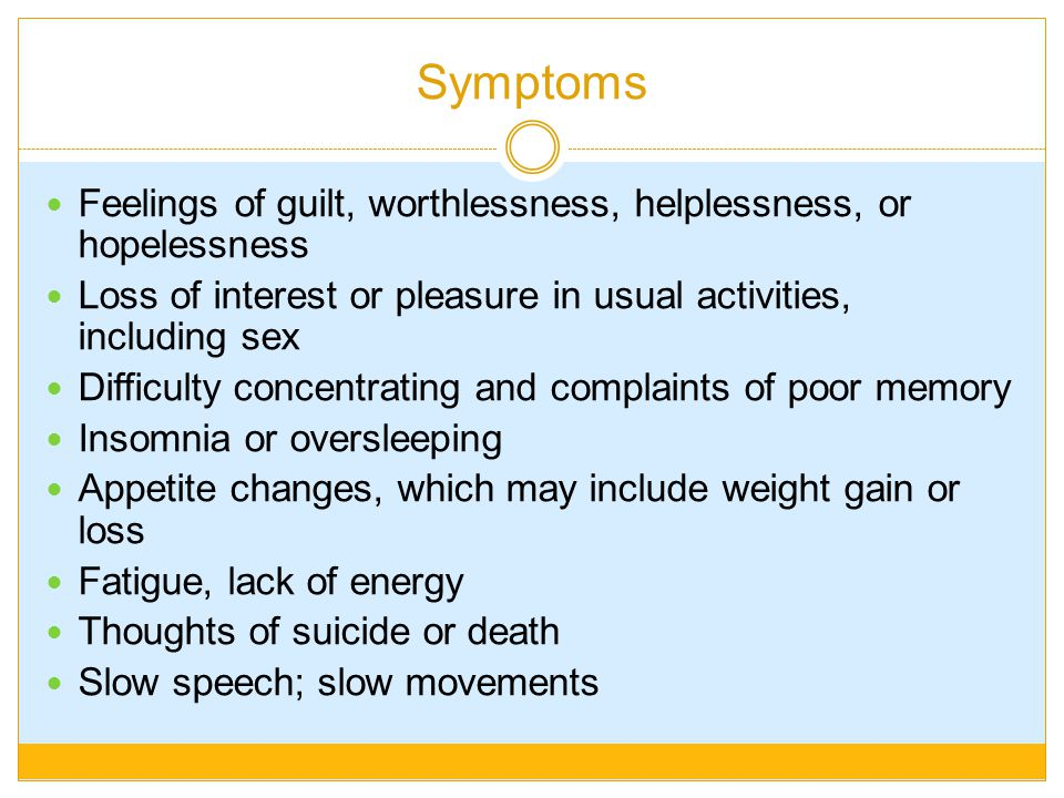 Symptoms Feelings of guilt, worthlessness, helplessness, or hopelessness. Loss of interest or pleasure in usual activities, including sex.