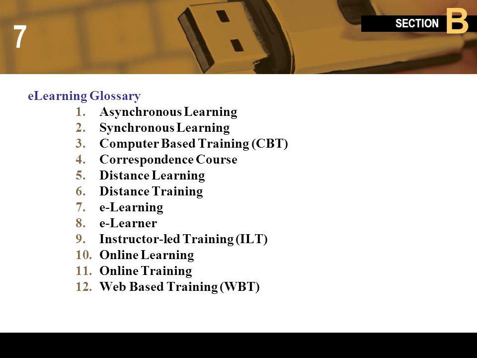 eLearning Glossary Asynchronous Learning. Synchronous Learning. Computer Based Training (CBT) Correspondence Course.
