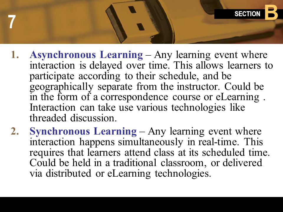 Asynchronous Learning – Any learning event where interaction is delayed over time. This allows learners to participate according to their schedule, and be geographically separate from the instructor. Could be in the form of a correspondence course or eLearning . Interaction can take use various technologies like threaded discussion.