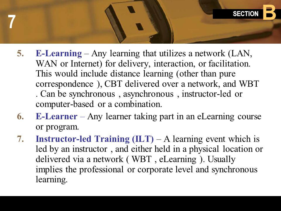 E-Learning – Any learning that utilizes a network (LAN, WAN or Internet) for delivery, interaction, or facilitation. This would include distance learning (other than pure correspondence ), CBT delivered over a network, and WBT . Can be synchronous , asynchronous , instructor-led or computer-based or a combination.