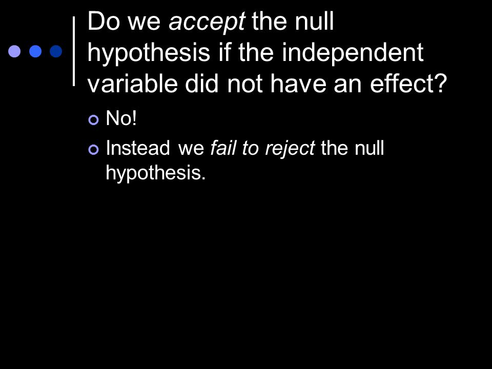 Do we accept the null hypothesis if the independent variable did not have an effect