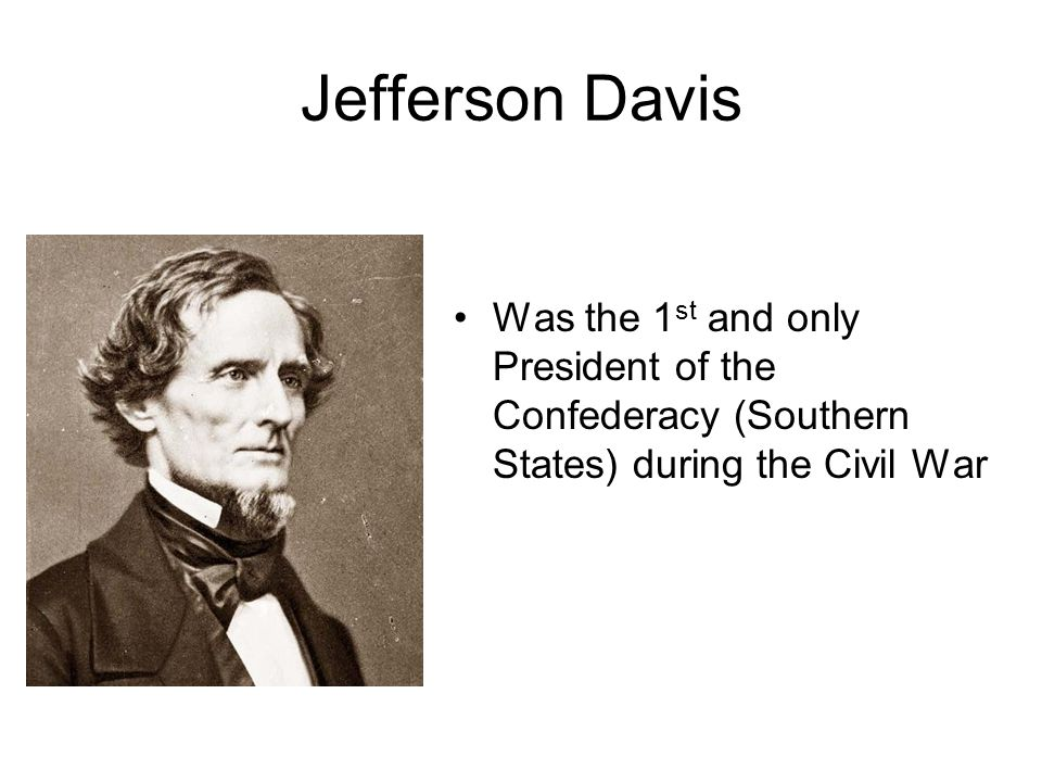 Jefferson Davis Was the 1st and only President of the Confederacy (Southern States) during the Civil War.
