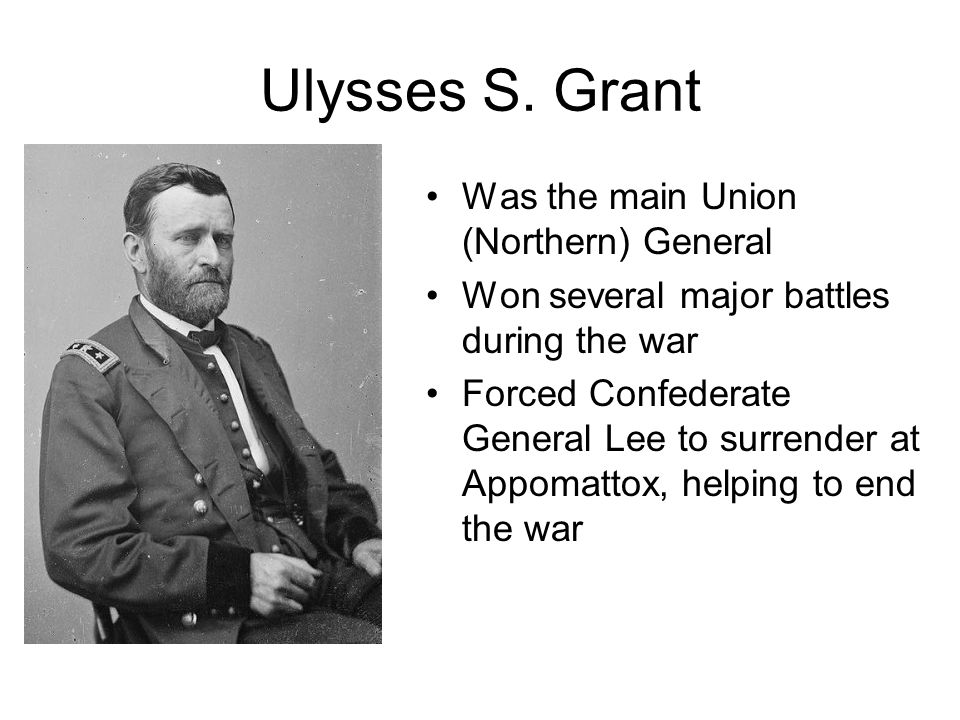 Ulysses S. Grant Was the main Union (Northern) General