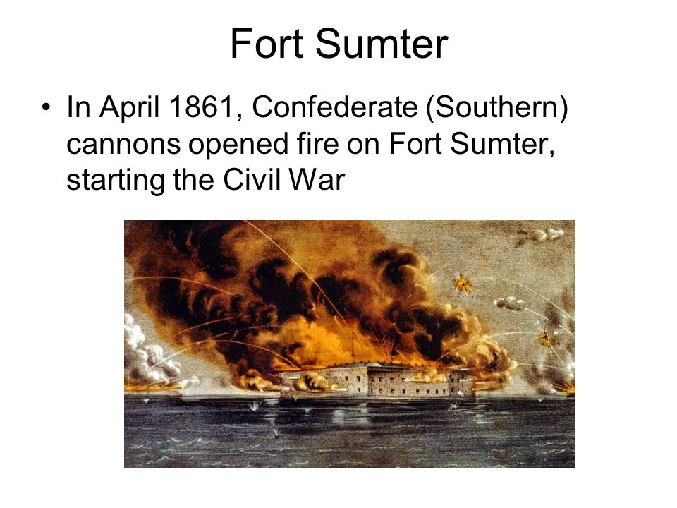 Fort Sumter In April 1861, Confederate (Southern) cannons opened fire on Fort Sumter, starting the Civil War.