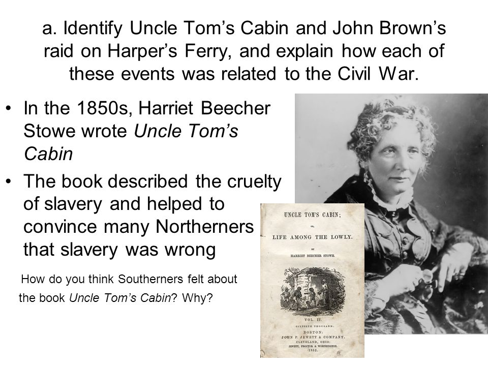 a. Identify Uncle Tom's Cabin and John Brown's raid on Harper's Ferry, and explain how each of these events was related to the Civil War.