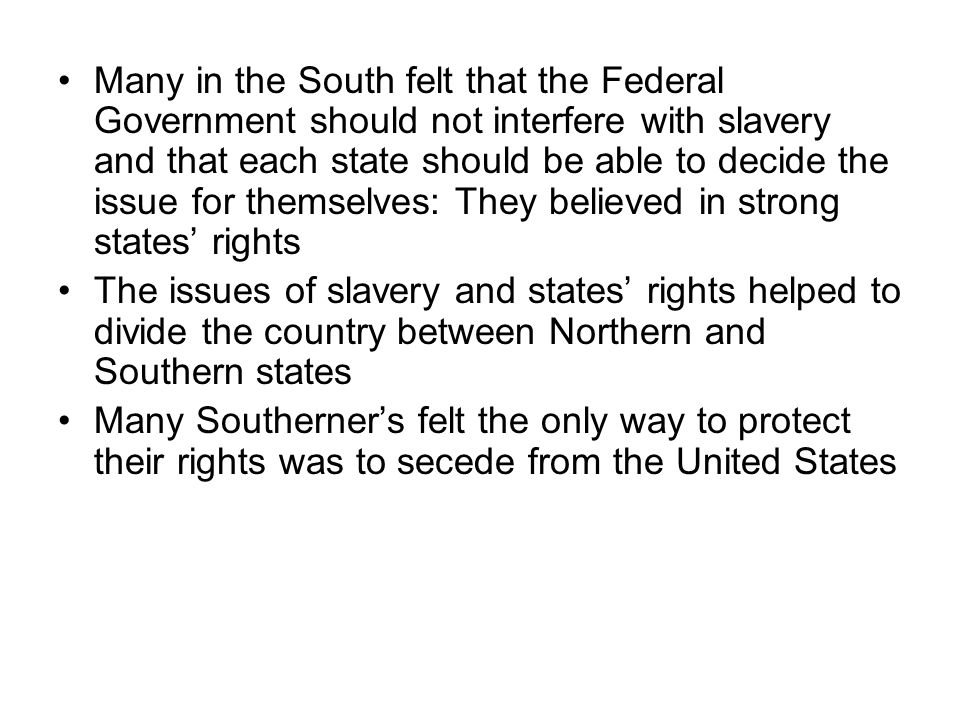 Many in the South felt that the Federal Government should not interfere with slavery and that each state should be able to decide the issue for themselves: They believed in strong states' rights