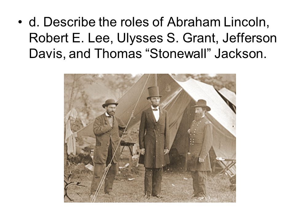 d. Describe the roles of Abraham Lincoln, Robert E. Lee, Ulysses S