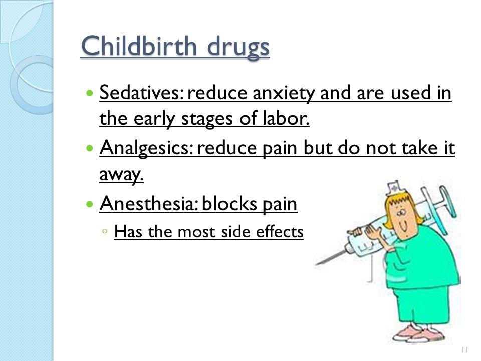 Childbirth drugs Sedatives: reduce anxiety and are used in the early stages of labor. Analgesics: reduce pain but do not take it away.