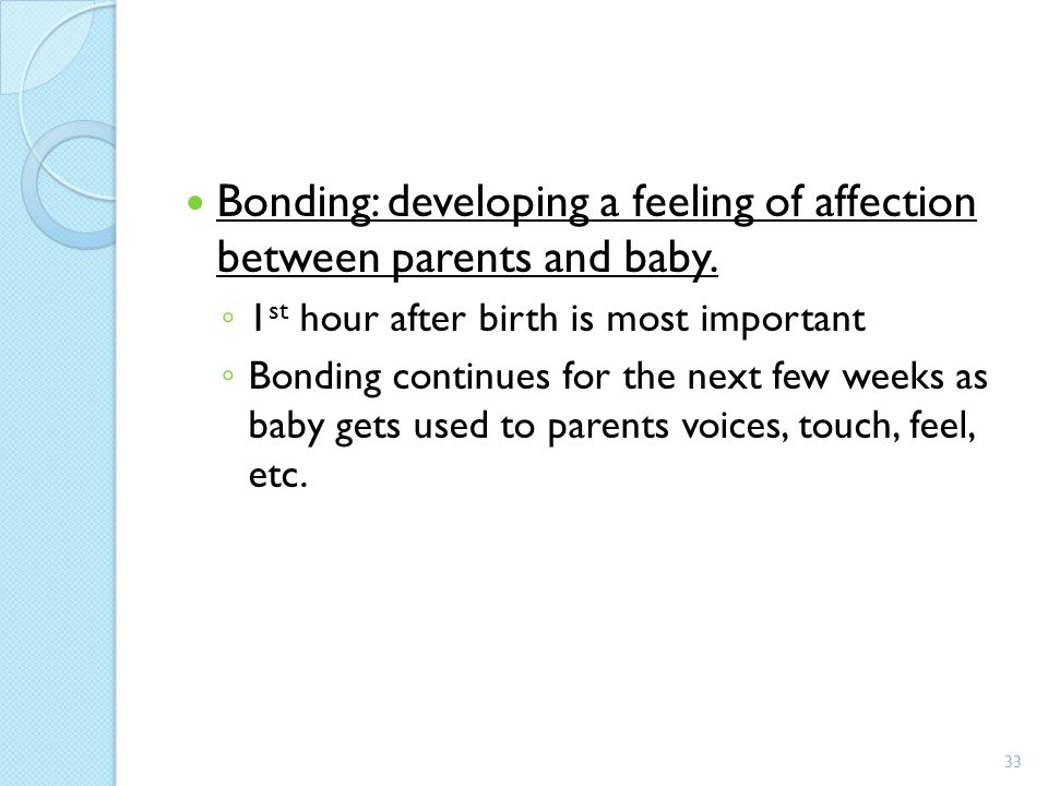 Bonding: developing a feeling of affection between parents and baby.