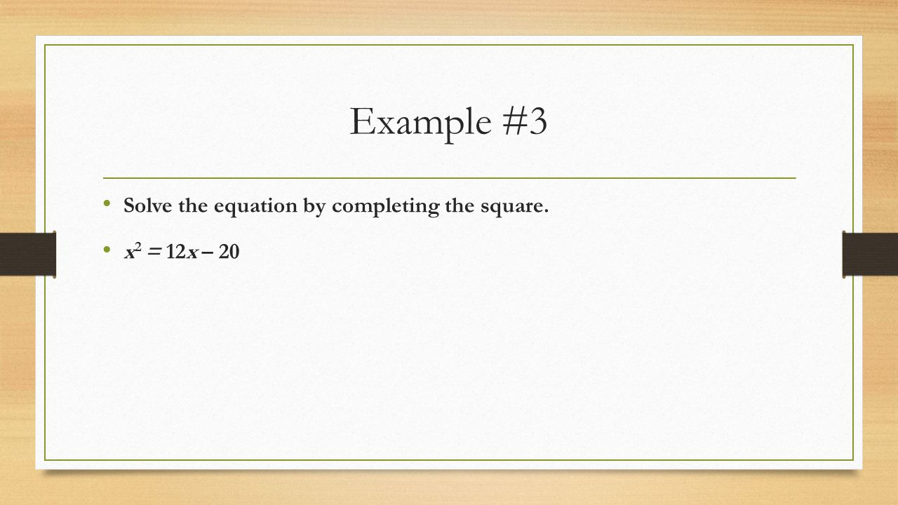 Example #3 Solve the equation by completing the square. x2 = 12x – 20