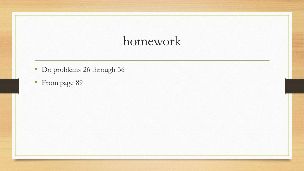 homework Do problems 26 through 36 From page 89