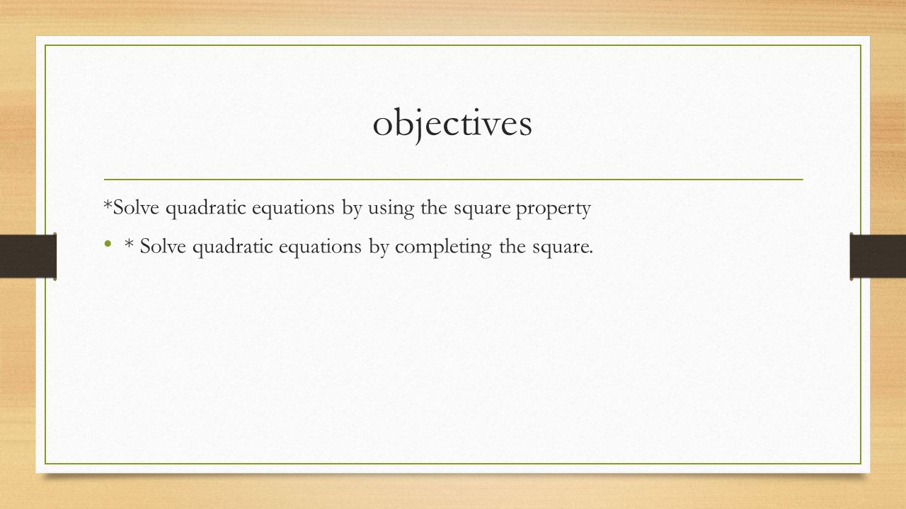 objectives *Solve quadratic equations by using the square property