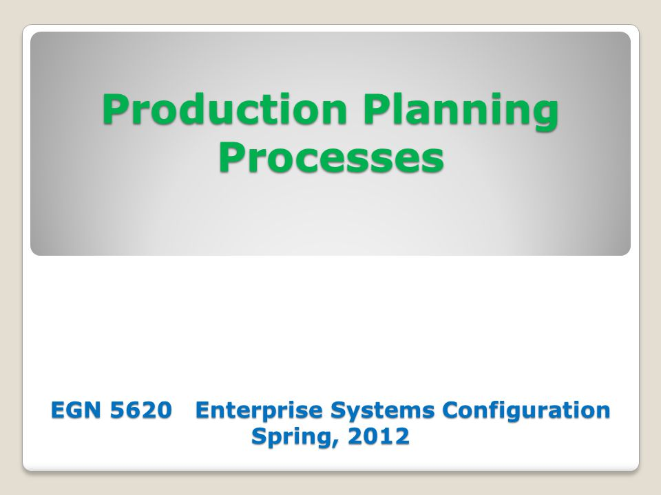Production Planning Processes EGN 5620 Enterprise Systems Configuration Spring, 2012