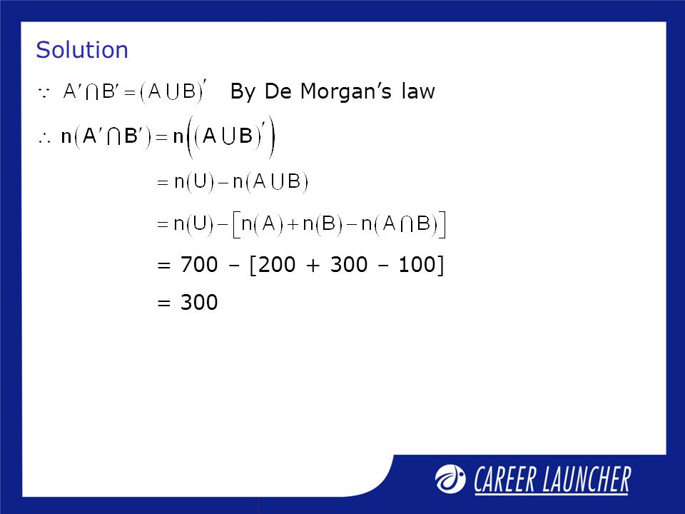 Solution By De Morgan's law = 700 – [ – 100] = 300