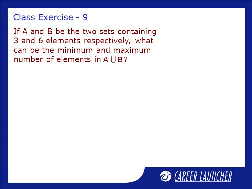 Class Exercise - 9 If A and B be the two sets containing 3 and 6 elements respectively, what can be the minimum and maximum number of elements in.